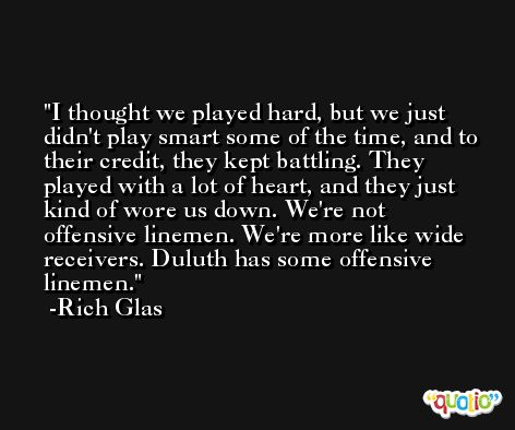 I thought we played hard, but we just didn't play smart some of the time, and to their credit, they kept battling. They played with a lot of heart, and they just kind of wore us down. We're not offensive linemen. We're more like wide receivers. Duluth has some offensive linemen. -Rich Glas