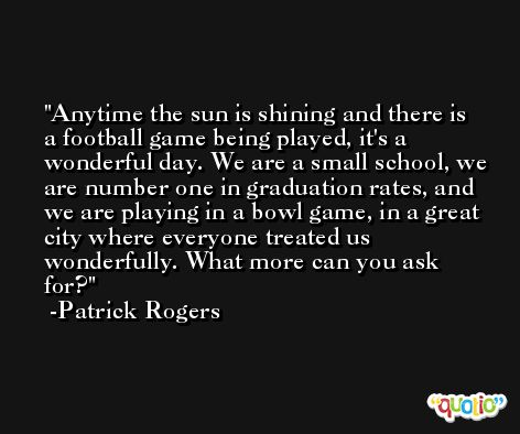 Anytime the sun is shining and there is a football game being played, it's a wonderful day. We are a small school, we are number one in graduation rates, and we are playing in a bowl game, in a great city where everyone treated us wonderfully. What more can you ask for? -Patrick Rogers
