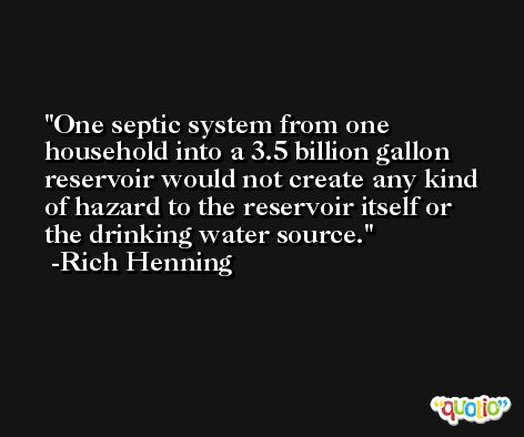 One septic system from one household into a 3.5 billion gallon reservoir would not create any kind of hazard to the reservoir itself or the drinking water source. -Rich Henning