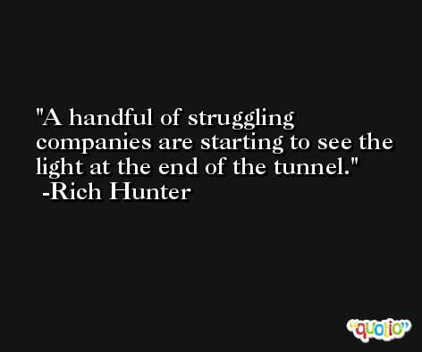 A handful of struggling companies are starting to see the light at the end of the tunnel. -Rich Hunter