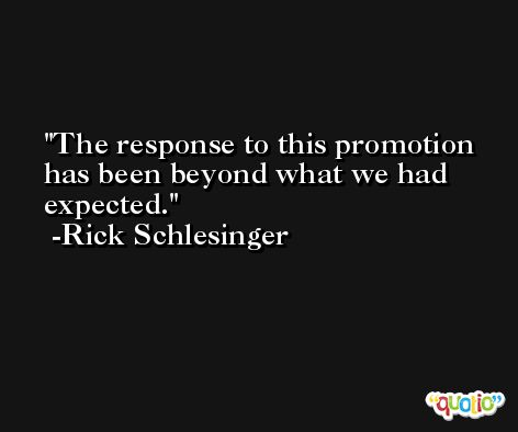 The response to this promotion has been beyond what we had expected. -Rick Schlesinger