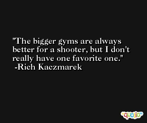The bigger gyms are always better for a shooter, but I don't really have one favorite one. -Rich Kaczmarek