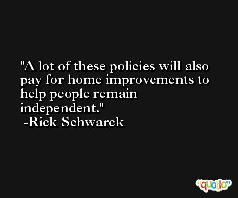 A lot of these policies will also pay for home improvements to help people remain independent. -Rick Schwarck