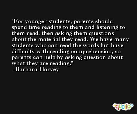 For younger students, parents should spend time reading to them and listening to them read, then asking them questions about the material they read. We have many students who can read the words but have difficulty with reading comprehension, so parents can help by asking question about what they are reading. -Barbara Harvey