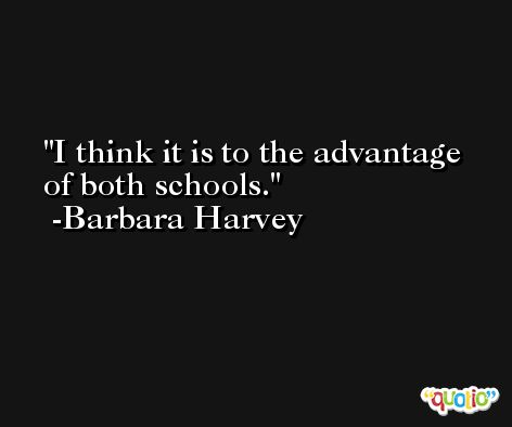 I think it is to the advantage of both schools. -Barbara Harvey