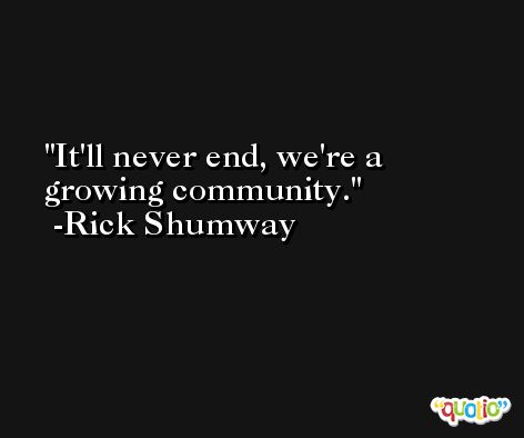 It'll never end, we're a growing community. -Rick Shumway