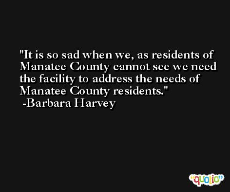 It is so sad when we, as residents of Manatee County cannot see we need the facility to address the needs of Manatee County residents. -Barbara Harvey