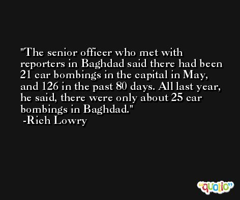 The senior officer who met with reporters in Baghdad said there had been 21 car bombings in the capital in May, and 126 in the past 80 days. All last year, he said, there were only about 25 car bombings in Baghdad. -Rich Lowry