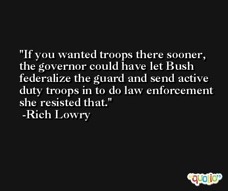 If you wanted troops there sooner, the governor could have let Bush federalize the guard and send active duty troops in to do law enforcement she resisted that. -Rich Lowry