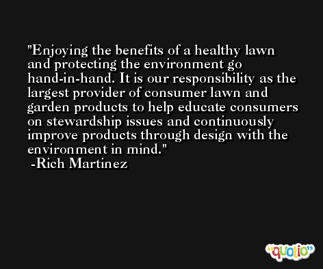 Enjoying the benefits of a healthy lawn and protecting the environment go hand-in-hand. It is our responsibility as the largest provider of consumer lawn and garden products to help educate consumers on stewardship issues and continuously improve products through design with the environment in mind. -Rich Martinez