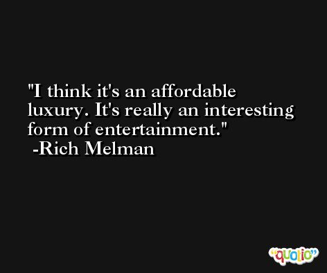 I think it's an affordable luxury. It's really an interesting form of entertainment. -Rich Melman