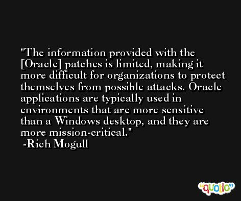 The information provided with the [Oracle] patches is limited, making it more difficult for organizations to protect themselves from possible attacks. Oracle applications are typically used in environments that are more sensitive than a Windows desktop, and they are more mission-critical. -Rich Mogull