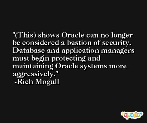 (This) shows Oracle can no longer be considered a bastion of security. Database and application managers must begin protecting and maintaining Oracle systems more aggressively. -Rich Mogull