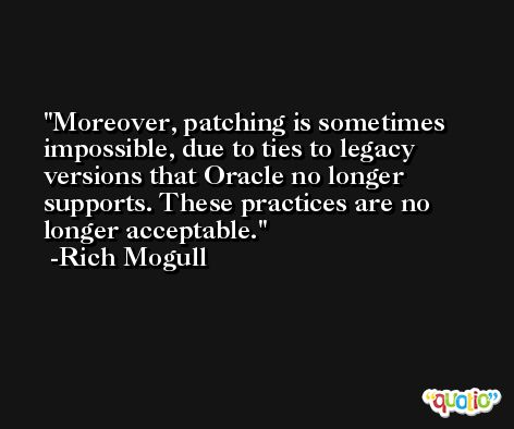Moreover, patching is sometimes impossible, due to ties to legacy versions that Oracle no longer supports. These practices are no longer acceptable. -Rich Mogull