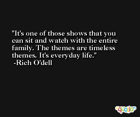 It's one of those shows that you can sit and watch with the entire family. The themes are timeless themes. It's everyday life. -Rich O'dell
