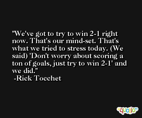 We've got to try to win 2-1 right now. That's our mind-set. That's what we tried to stress today. (We said) 'Don't worry about scoring a ton of goals, just try to win 2-1' and we did. -Rick Tocchet