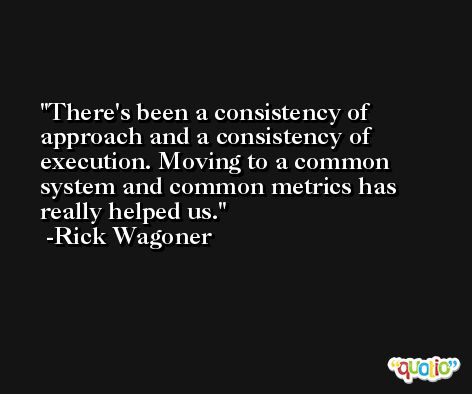 There's been a consistency of approach and a consistency of execution. Moving to a common system and common metrics has really helped us. -Rick Wagoner