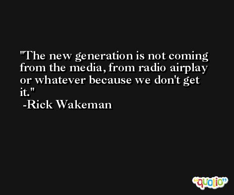 The new generation is not coming from the media, from radio airplay or whatever because we don't get it. -Rick Wakeman