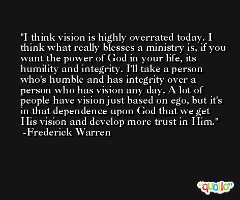 I think vision is highly overrated today. I think what really blesses a ministry is, if you want the power of God in your life, its humility and integrity. I'll take a person who's humble and has integrity over a person who has vision any day. A lot of people have vision just based on ego, but it's in that dependence upon God that we get His vision and develop more trust in Him. -Frederick Warren