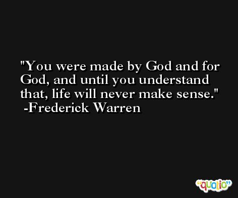 You were made by God and for God, and until you understand that, life will never make sense. -Frederick Warren