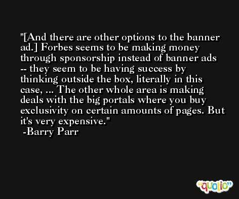 [And there are other options to the banner ad.] Forbes seems to be making money through sponsorship instead of banner ads -- they seem to be having success by thinking outside the box, literally in this case, ... The other whole area is making deals with the big portals where you buy exclusivity on certain amounts of pages. But it's very expensive. -Barry Parr