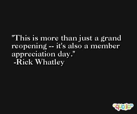 This is more than just a grand reopening -- it's also a member appreciation day. -Rick Whatley
