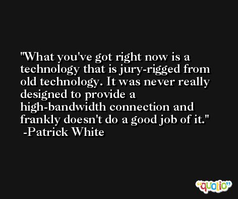What you've got right now is a technology that is jury-rigged from old technology. It was never really designed to provide a high-bandwidth connection and frankly doesn't do a good job of it. -Patrick White