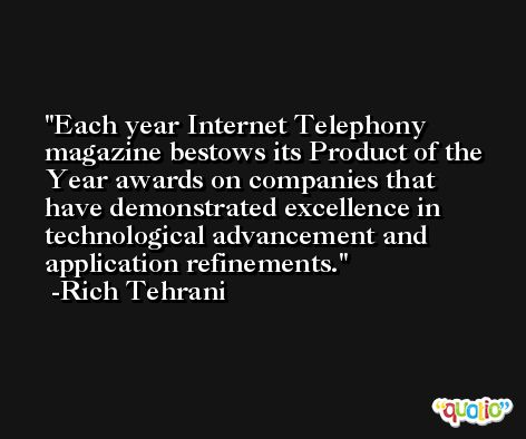 Each year Internet Telephony magazine bestows its Product of the Year awards on companies that have demonstrated excellence in technological advancement and application refinements. -Rich Tehrani