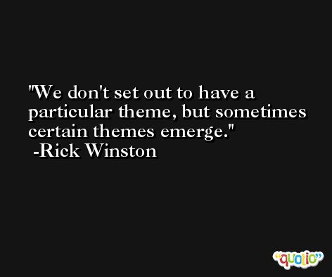 We don't set out to have a particular theme, but sometimes certain themes emerge. -Rick Winston