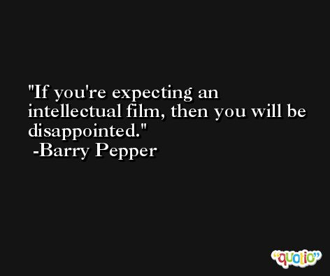 If you're expecting an intellectual film, then you will be disappointed. -Barry Pepper