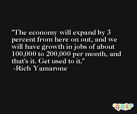 The economy will expand by 3 percent from here on out, and we will have growth in jobs of about 100,000 to 200,000 per month, and that's it. Get used to it. -Rich Yamarone