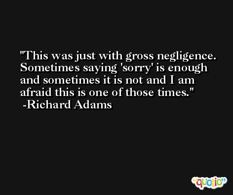 This was just with gross negligence. Sometimes saying 'sorry' is enough and sometimes it is not and I am afraid this is one of those times. -Richard Adams