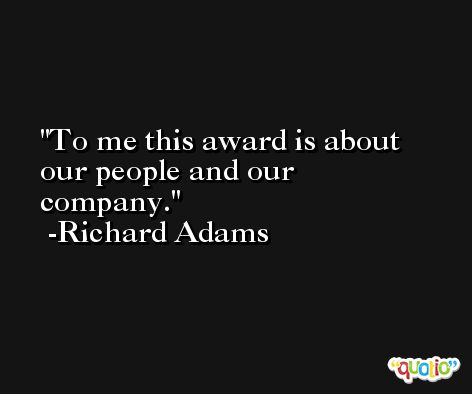 To me this award is about our people and our company. -Richard Adams