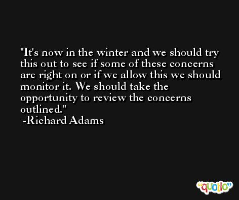 It's now in the winter and we should try this out to see if some of these concerns are right on or if we allow this we should monitor it. We should take the opportunity to review the concerns outlined. -Richard Adams
