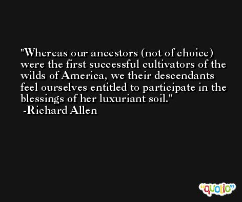 Whereas our ancestors (not of choice) were the first successful cultivators of the wilds of America, we their descendants feel ourselves entitled to participate in the blessings of her luxuriant soil. -Richard Allen