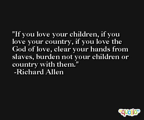 If you love your children, if you love your country, if you love the God of love, clear your hands from slaves, burden not your children or country with them. -Richard Allen