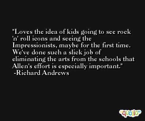 Loves the idea of kids going to see rock 'n' roll icons and seeing the Impressionists, maybe for the first time. We've done such a slick job of eliminating the arts from the schools that Allen's effort is especially important. -Richard Andrews