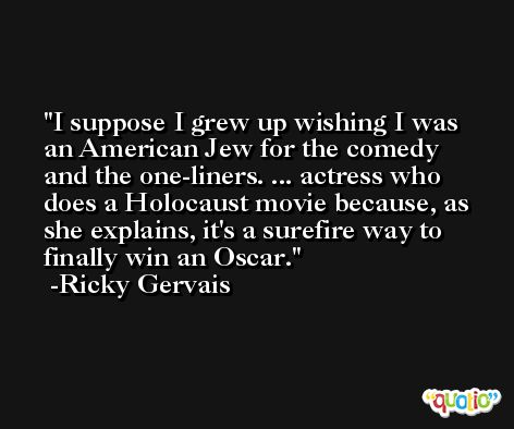 I suppose I grew up wishing I was an American Jew for the comedy and the one-liners. ... actress who does a Holocaust movie because, as she explains, it's a surefire way to finally win an Oscar. -Ricky Gervais