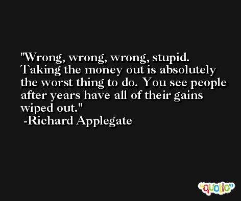 Wrong, wrong, wrong, stupid. Taking the money out is absolutely the worst thing to do. You see people after years have all of their gains wiped out. -Richard Applegate