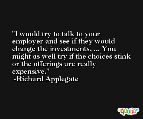 I would try to talk to your employer and see if they would change the investments, ... You might as well try if the choices stink or the offerings are really expensive. -Richard Applegate
