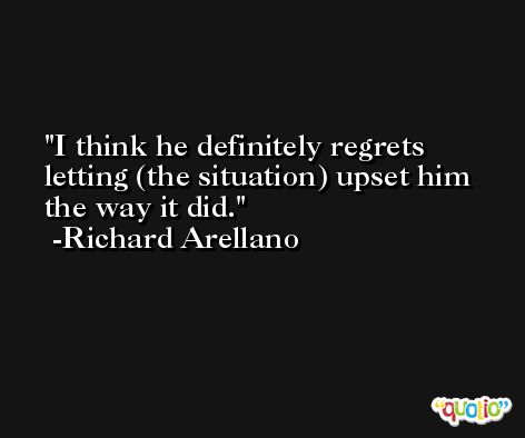 I think he definitely regrets letting (the situation) upset him the way it did. -Richard Arellano