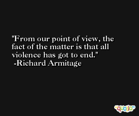 From our point of view, the fact of the matter is that all violence has got to end. -Richard Armitage