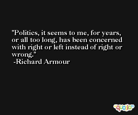 Politics, it seems to me, for years, or all too long, has been concerned with right or left instead of right or wrong. -Richard Armour
