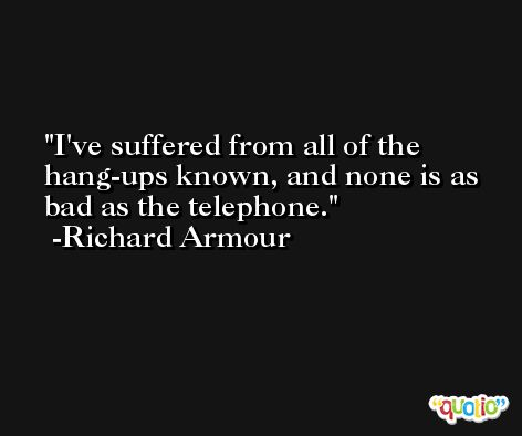 I've suffered from all of the hang-ups known, and none is as bad as the telephone. -Richard Armour
