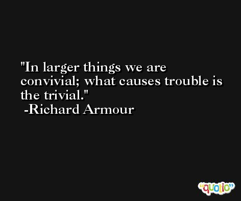 In larger things we are convivial; what causes trouble is the trivial. -Richard Armour