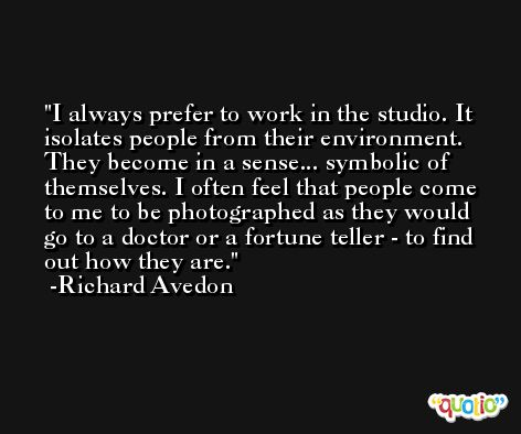 I always prefer to work in the studio. It isolates people from their environment. They become in a sense... symbolic of themselves. I often feel that people come to me to be photographed as they would go to a doctor or a fortune teller - to find out how they are. -Richard Avedon