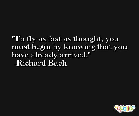 To fly as fast as thought, you must begin by knowing that you have already arrived. -Richard Bach