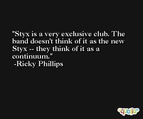 Styx is a very exclusive club. The band doesn't think of it as the new Styx -- they think of it as a continuum. -Ricky Phillips