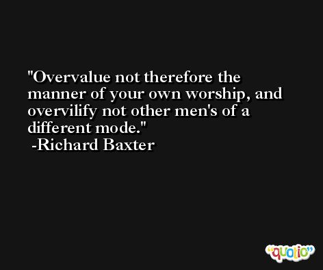 Overvalue not therefore the manner of your own worship, and overvilify not other men's of a different mode. -Richard Baxter