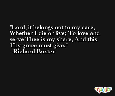 Lord, it belongs not to my care, Whether I die or live; To love and serve Thee is my share, And this Thy grace must give. -Richard Baxter
